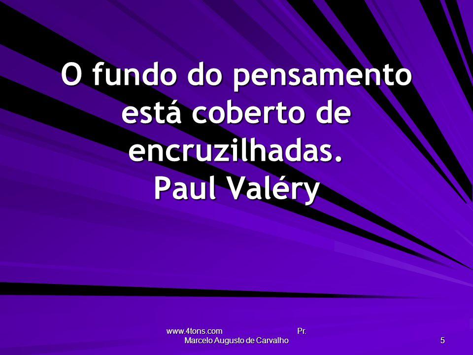 www.4tons.com Pr. Marcelo Augusto de Carvalho 5 O fundo do pensamento está coberto de encruzilhadas. Paul Valéry