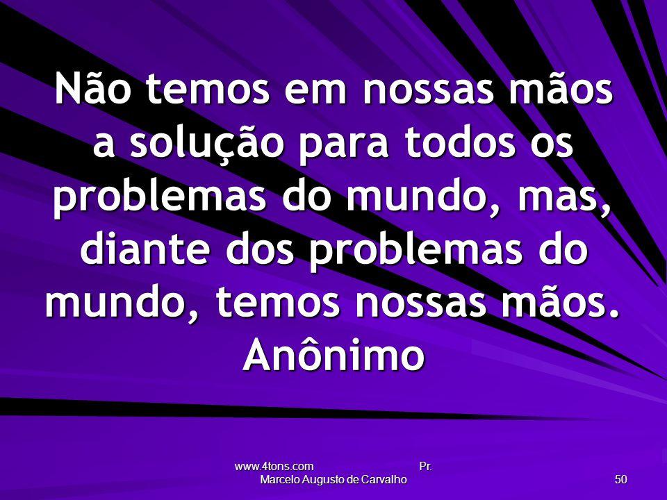 www.4tons.com Pr. Marcelo Augusto de Carvalho 50 Não temos em nossas mãos a solução para todos os problemas do mundo, mas, diante dos problemas do mun