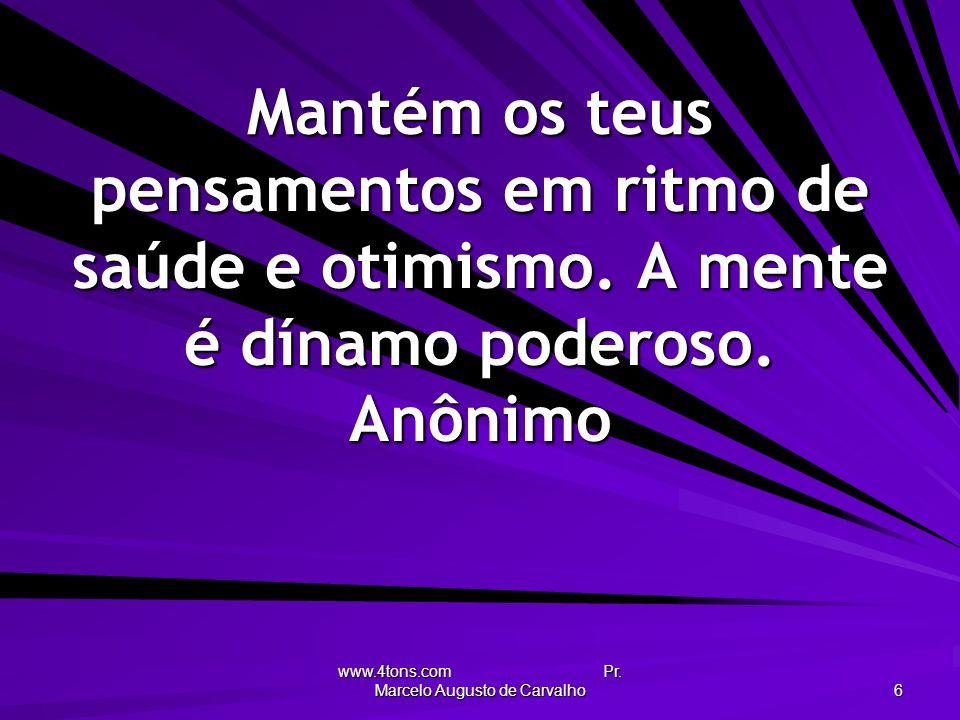 www.4tons.com Pr. Marcelo Augusto de Carvalho 6 Mantém os teus pensamentos em ritmo de saúde e otimismo. A mente é dínamo poderoso. Anônimo