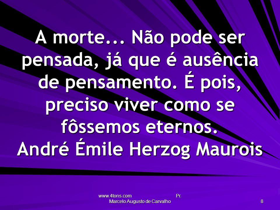 www.4tons.com Pr. Marcelo Augusto de Carvalho 8 A morte... Não pode ser pensada, já que é ausência de pensamento. É pois, preciso viver como se fôssem