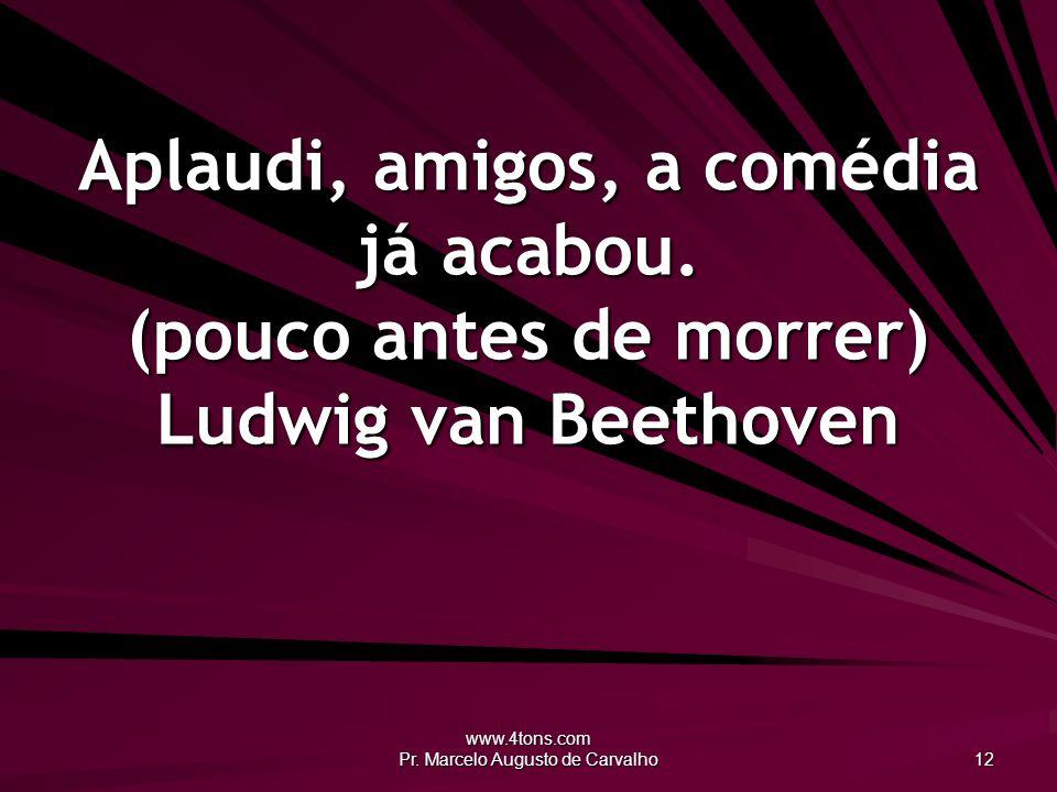 www.4tons.com Pr.Marcelo Augusto de Carvalho 12 Aplaudi, amigos, a comédia já acabou.
