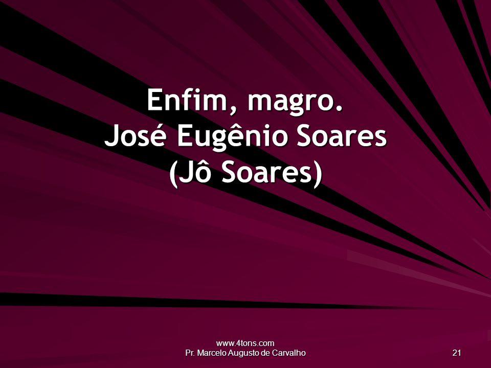 www.4tons.com Pr. Marcelo Augusto de Carvalho 21 Enfim, magro. José Eugênio Soares (Jô Soares)
