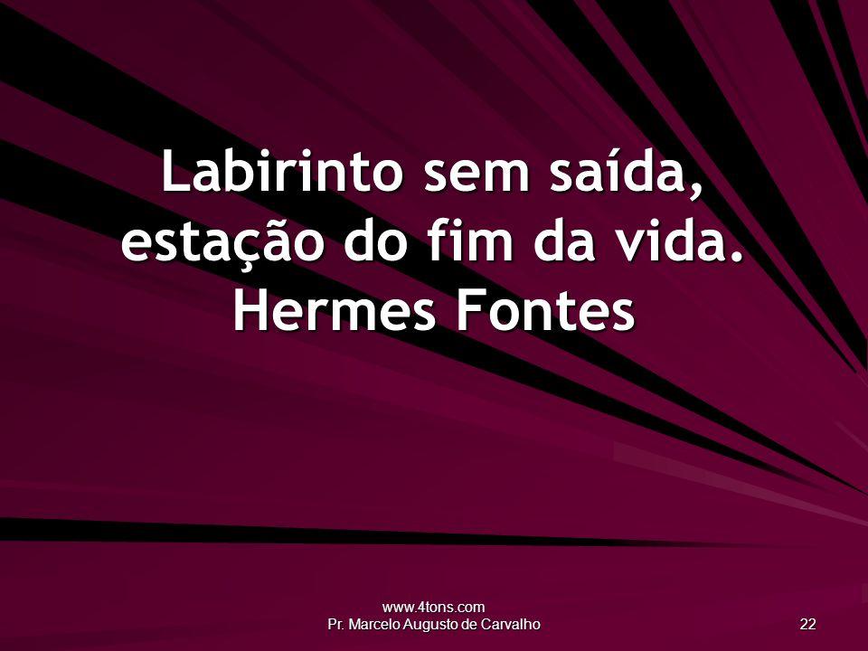 www.4tons.com Pr.Marcelo Augusto de Carvalho 22 Labirinto sem saída, estação do fim da vida.