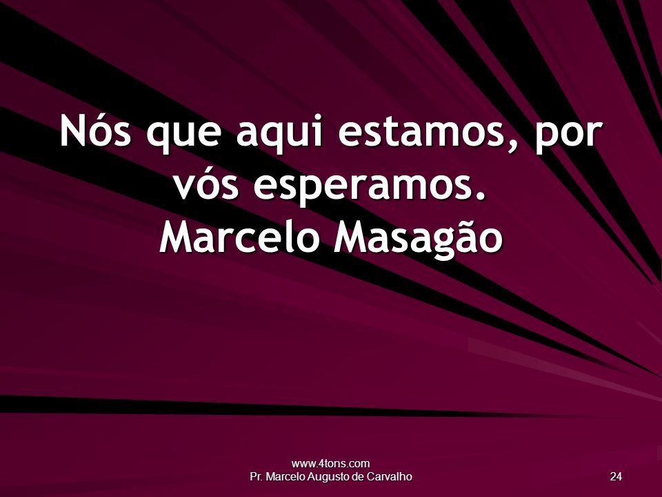 www.4tons.com Pr.Marcelo Augusto de Carvalho 24 Nós que aqui estamos, por vós esperamos.