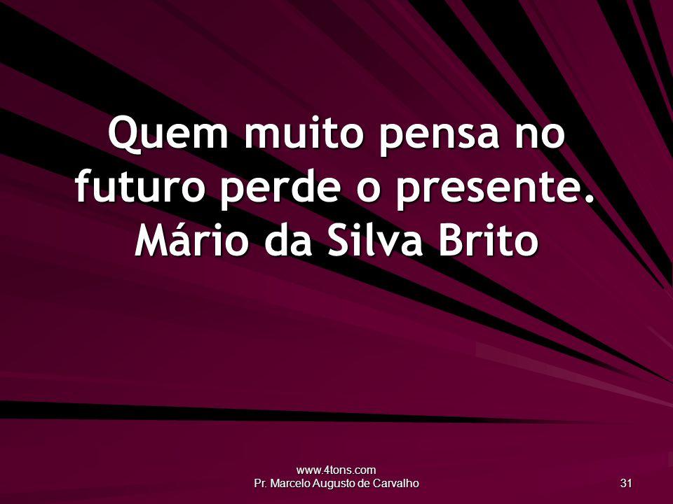 www.4tons.com Pr.Marcelo Augusto de Carvalho 31 Quem muito pensa no futuro perde o presente.