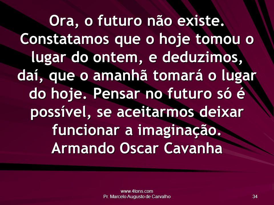 www.4tons.com Pr.Marcelo Augusto de Carvalho 34 Ora, o futuro não existe.