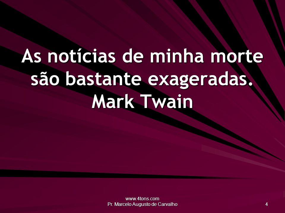 www.4tons.com Pr.Marcelo Augusto de Carvalho 4 As notícias de minha morte são bastante exageradas.