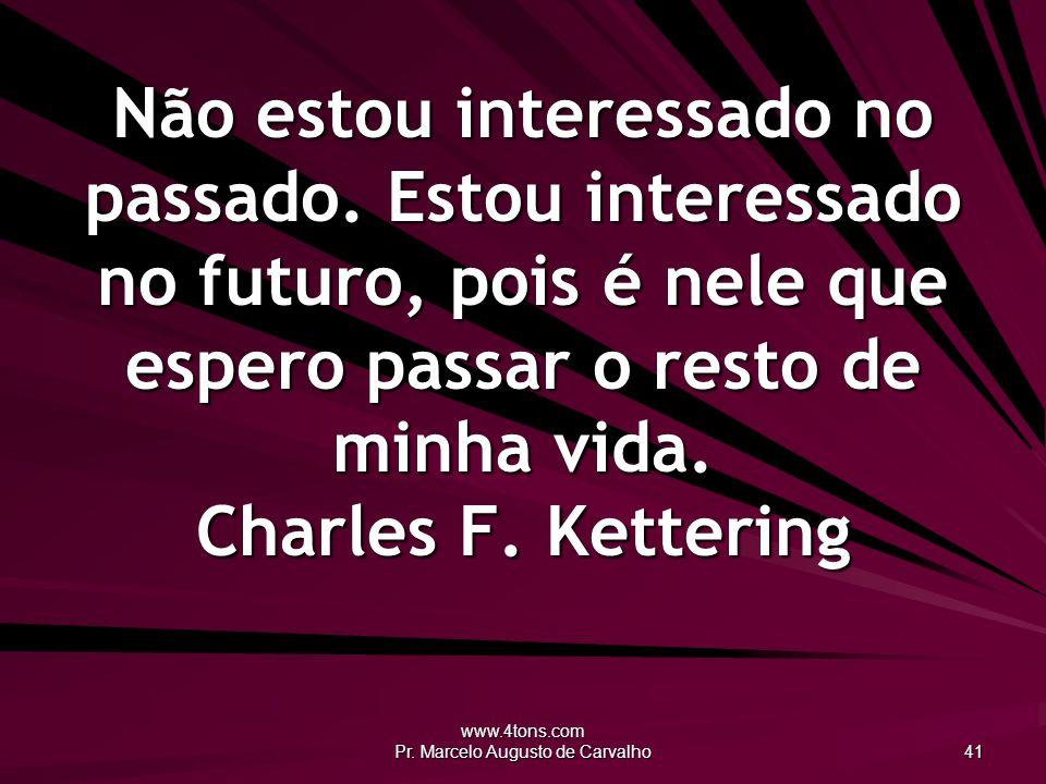 www.4tons.com Pr.Marcelo Augusto de Carvalho 41 Não estou interessado no passado.