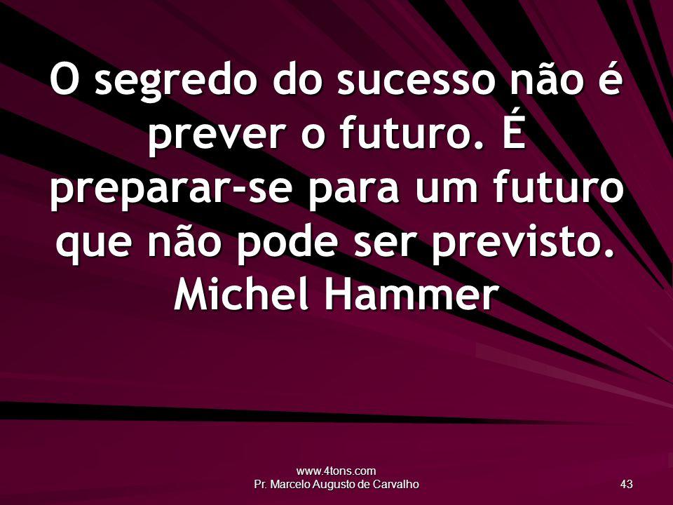 www.4tons.com Pr.Marcelo Augusto de Carvalho 43 O segredo do sucesso não é prever o futuro.