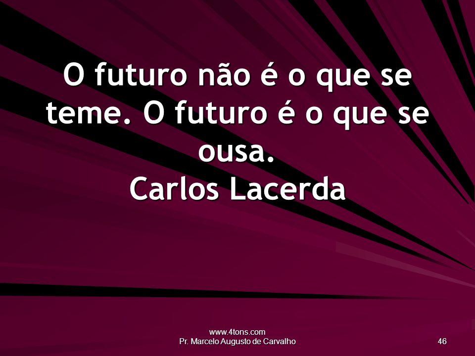 www.4tons.com Pr.Marcelo Augusto de Carvalho 46 O futuro não é o que se teme.