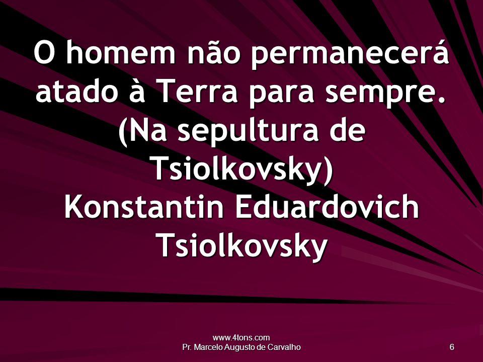 www.4tons.com Pr.Marcelo Augusto de Carvalho 17 O epitáfio é a última das vaidades do homem.