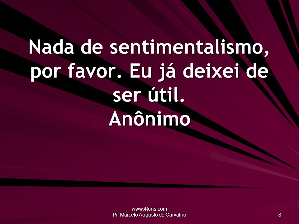 www.4tons.com Pr.Marcelo Augusto de Carvalho 8 Nada de sentimentalismo, por favor.