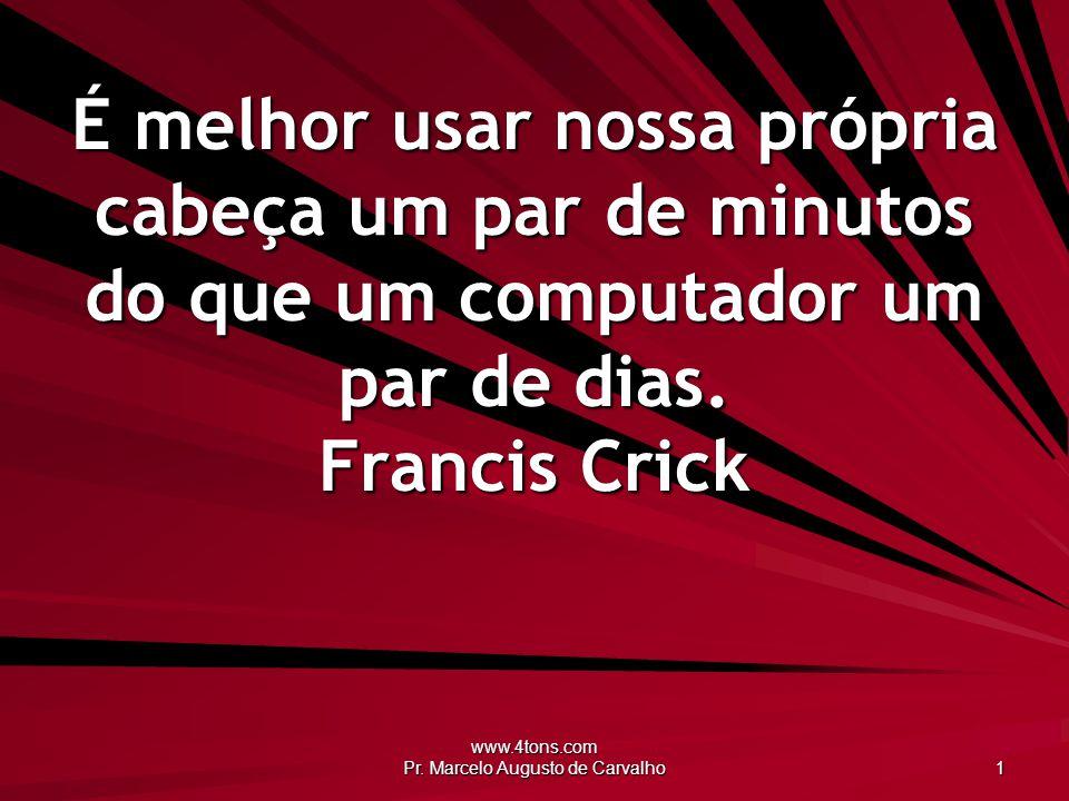 www.4tons.com Pr. Marcelo Augusto de Carvalho 1 É melhor usar nossa própria cabeça um par de minutos do que um computador um par de dias. Francis Cric