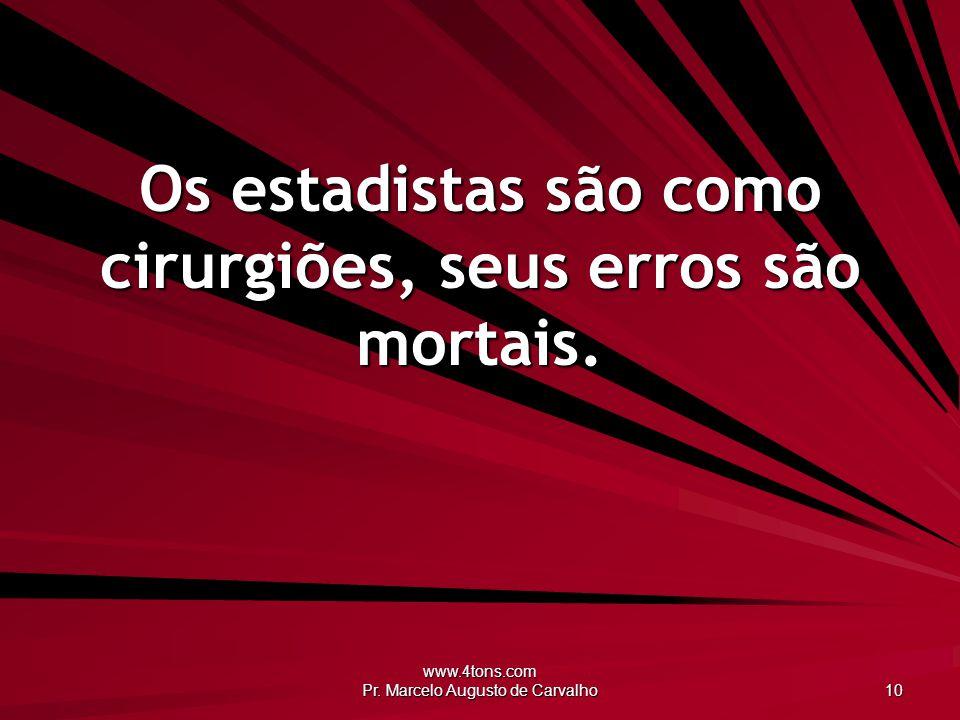 www.4tons.com Pr. Marcelo Augusto de Carvalho 10 Os estadistas são como cirurgiões, seus erros são mortais.