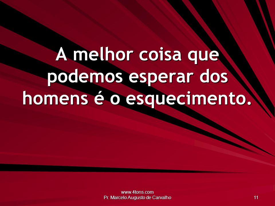 www.4tons.com Pr. Marcelo Augusto de Carvalho 11 A melhor coisa que podemos esperar dos homens é o esquecimento.