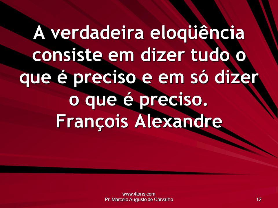 www.4tons.com Pr. Marcelo Augusto de Carvalho 12 A verdadeira eloqüência consiste em dizer tudo o que é preciso e em só dizer o que é preciso. Françoi