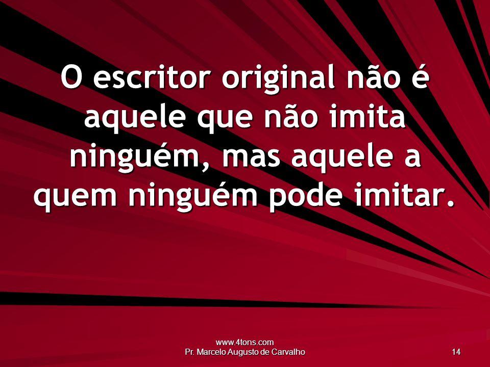 www.4tons.com Pr. Marcelo Augusto de Carvalho 14 O escritor original não é aquele que não imita ninguém, mas aquele a quem ninguém pode imitar.