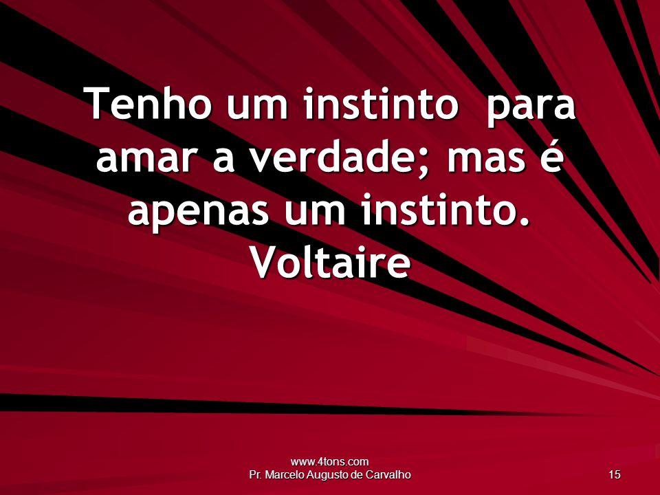 www.4tons.com Pr. Marcelo Augusto de Carvalho 15 Tenho um instinto para amar a verdade; mas é apenas um instinto. Voltaire
