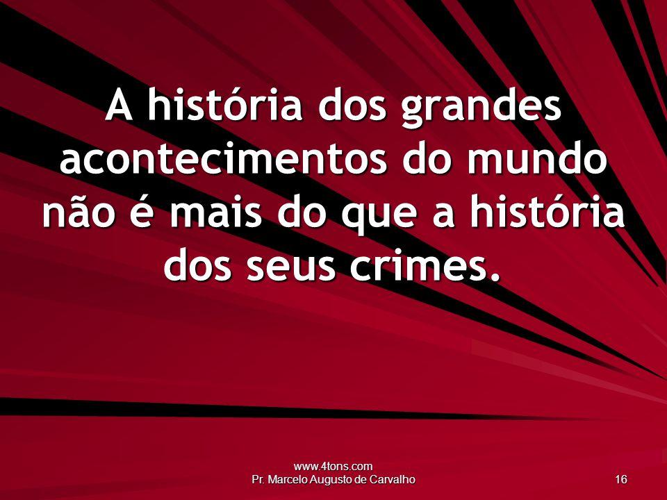 www.4tons.com Pr. Marcelo Augusto de Carvalho 16 A história dos grandes acontecimentos do mundo não é mais do que a história dos seus crimes.