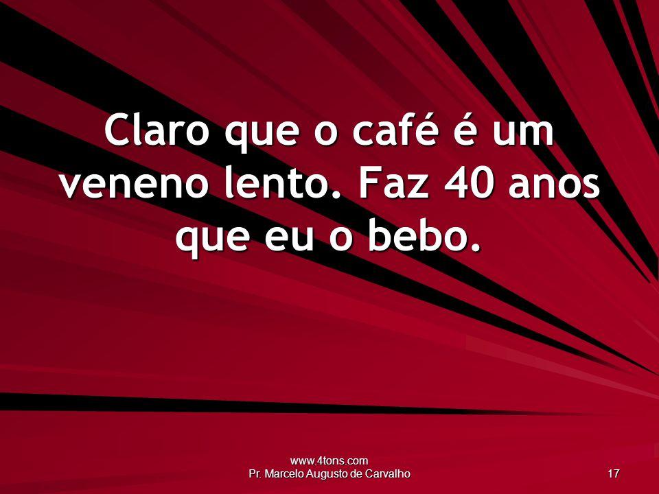 www.4tons.com Pr. Marcelo Augusto de Carvalho 17 Claro que o café é um veneno lento. Faz 40 anos que eu o bebo.