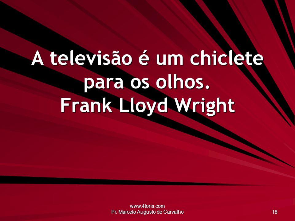 www.4tons.com Pr. Marcelo Augusto de Carvalho 18 A televisão é um chiclete para os olhos. Frank Lloyd Wright