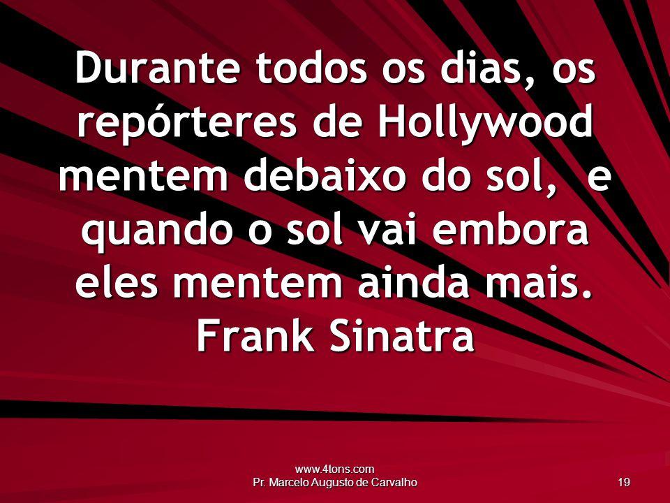 www.4tons.com Pr. Marcelo Augusto de Carvalho 19 Durante todos os dias, os repórteres de Hollywood mentem debaixo do sol, e quando o sol vai embora el