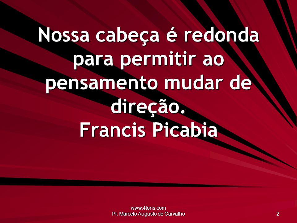 www.4tons.com Pr. Marcelo Augusto de Carvalho 2 Nossa cabeça é redonda para permitir ao pensamento mudar de direção. Francis Picabia