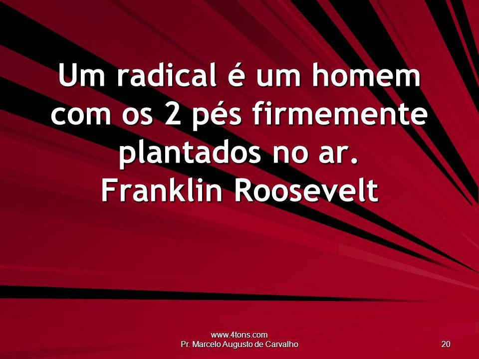 www.4tons.com Pr. Marcelo Augusto de Carvalho 20 Um radical é um homem com os 2 pés firmemente plantados no ar. Franklin Roosevelt