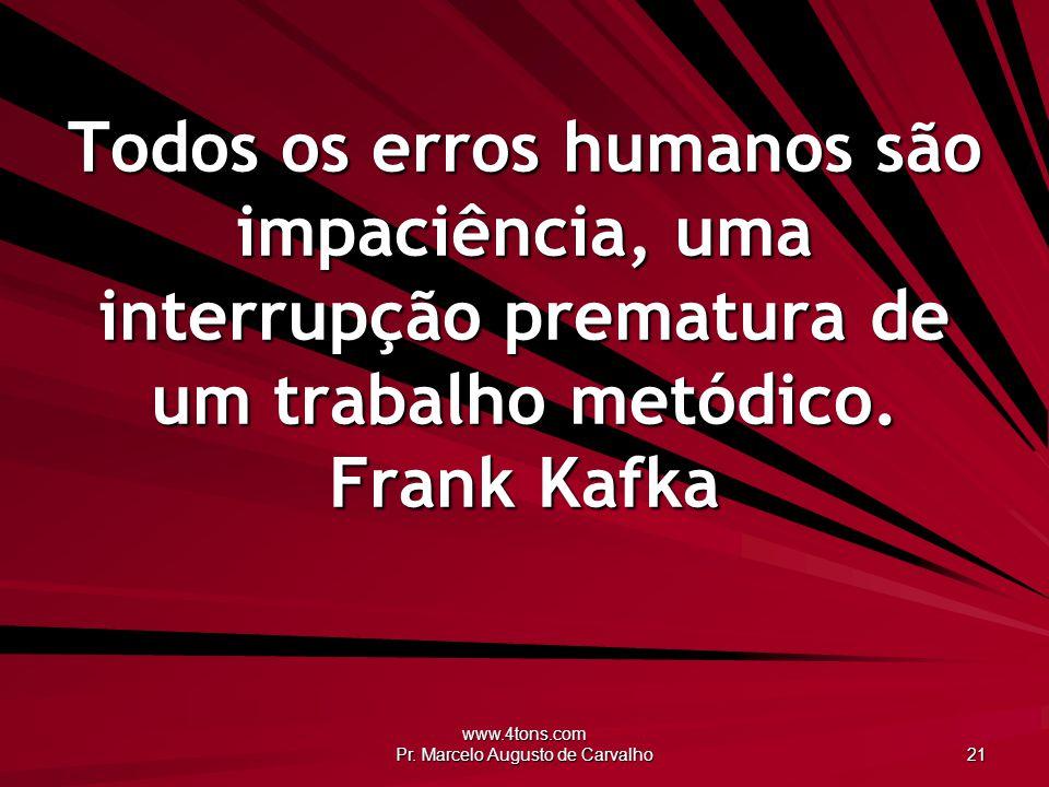 www.4tons.com Pr. Marcelo Augusto de Carvalho 21 Todos os erros humanos são impaciência, uma interrupção prematura de um trabalho metódico. Frank Kafk