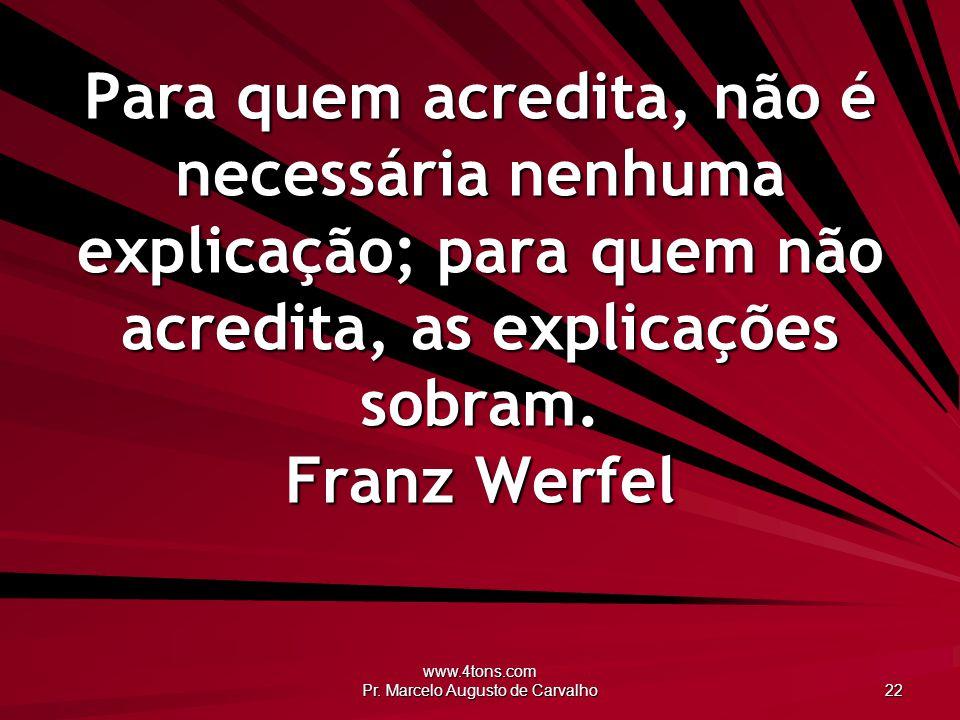www.4tons.com Pr. Marcelo Augusto de Carvalho 22 Para quem acredita, não é necessária nenhuma explicação; para quem não acredita, as explicações sobra