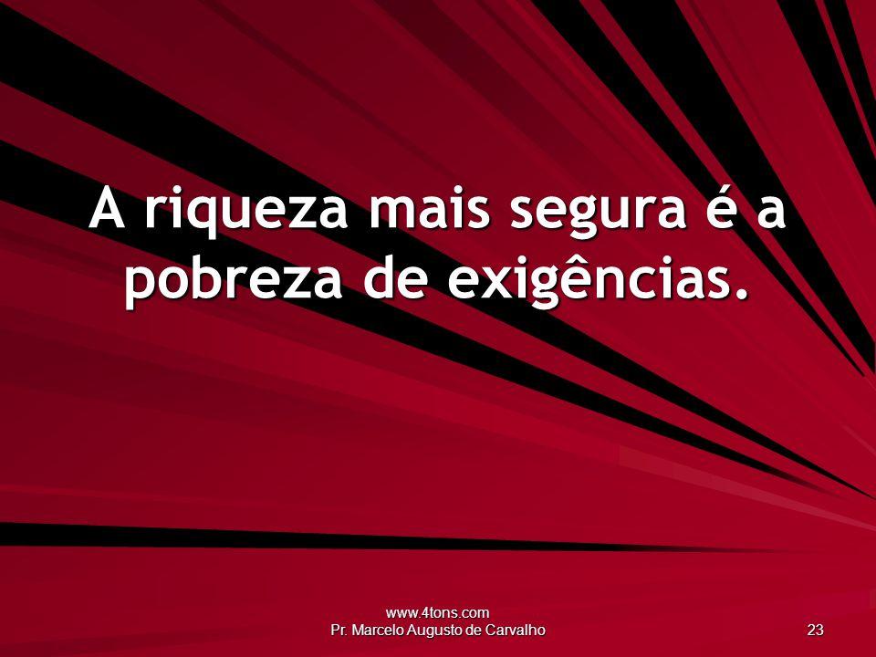 www.4tons.com Pr. Marcelo Augusto de Carvalho 23 A riqueza mais segura é a pobreza de exigências.