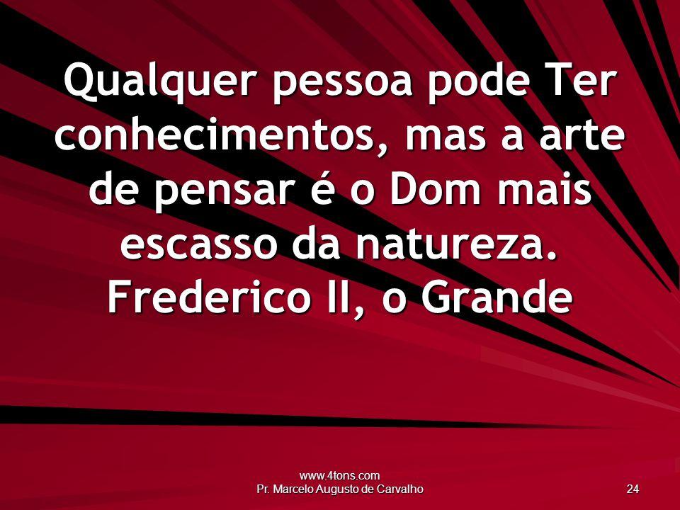 www.4tons.com Pr. Marcelo Augusto de Carvalho 24 Qualquer pessoa pode Ter conhecimentos, mas a arte de pensar é o Dom mais escasso da natureza. Freder