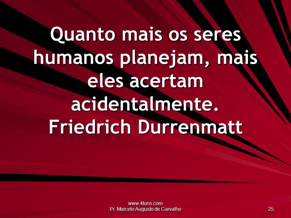 www.4tons.com Pr. Marcelo Augusto de Carvalho 25 Quanto mais os seres humanos planejam, mais eles acertam acidentalmente. Friedrich Durrenmatt