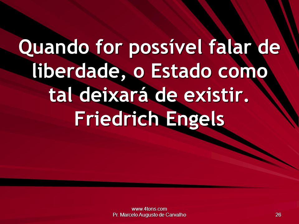 www.4tons.com Pr. Marcelo Augusto de Carvalho 26 Quando for possível falar de liberdade, o Estado como tal deixará de existir. Friedrich Engels