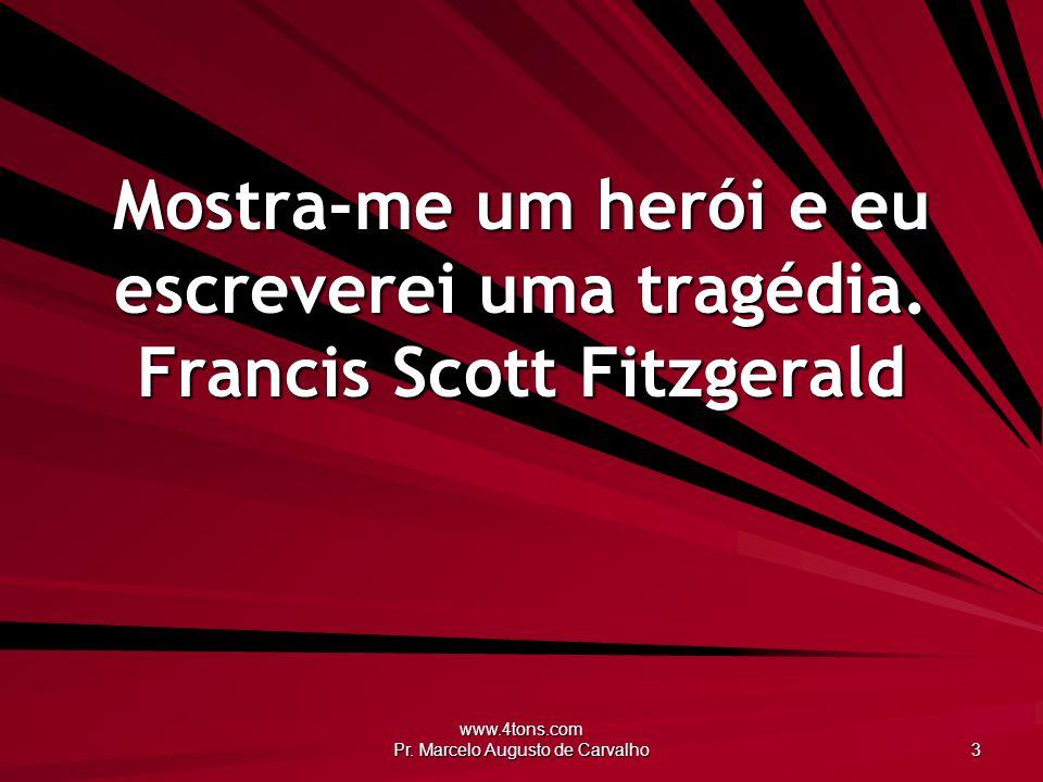 www.4tons.com Pr. Marcelo Augusto de Carvalho 3 Mostra-me um herói e eu escreverei uma tragédia. Francis Scott Fitzgerald