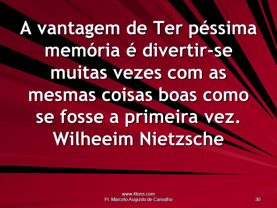 www.4tons.com Pr. Marcelo Augusto de Carvalho 30 A vantagem de Ter péssima memória é divertir-se muitas vezes com as mesmas coisas boas como se fosse
