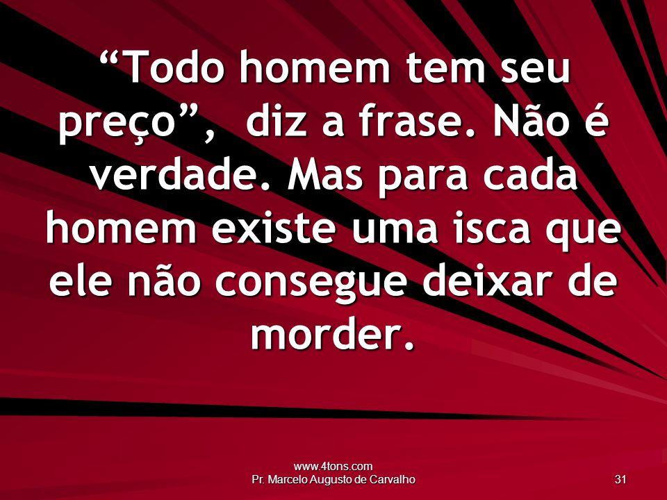 www.4tons.com Pr. Marcelo Augusto de Carvalho 31 Todo homem tem seu preço, diz a frase. Não é verdade. Mas para cada homem existe uma isca que ele não