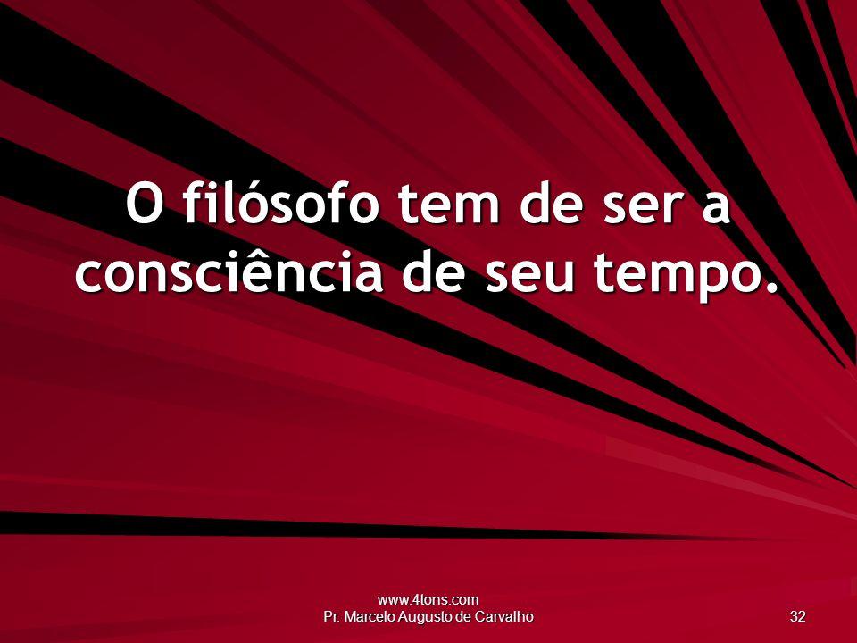 www.4tons.com Pr. Marcelo Augusto de Carvalho 32 O filósofo tem de ser a consciência de seu tempo.
