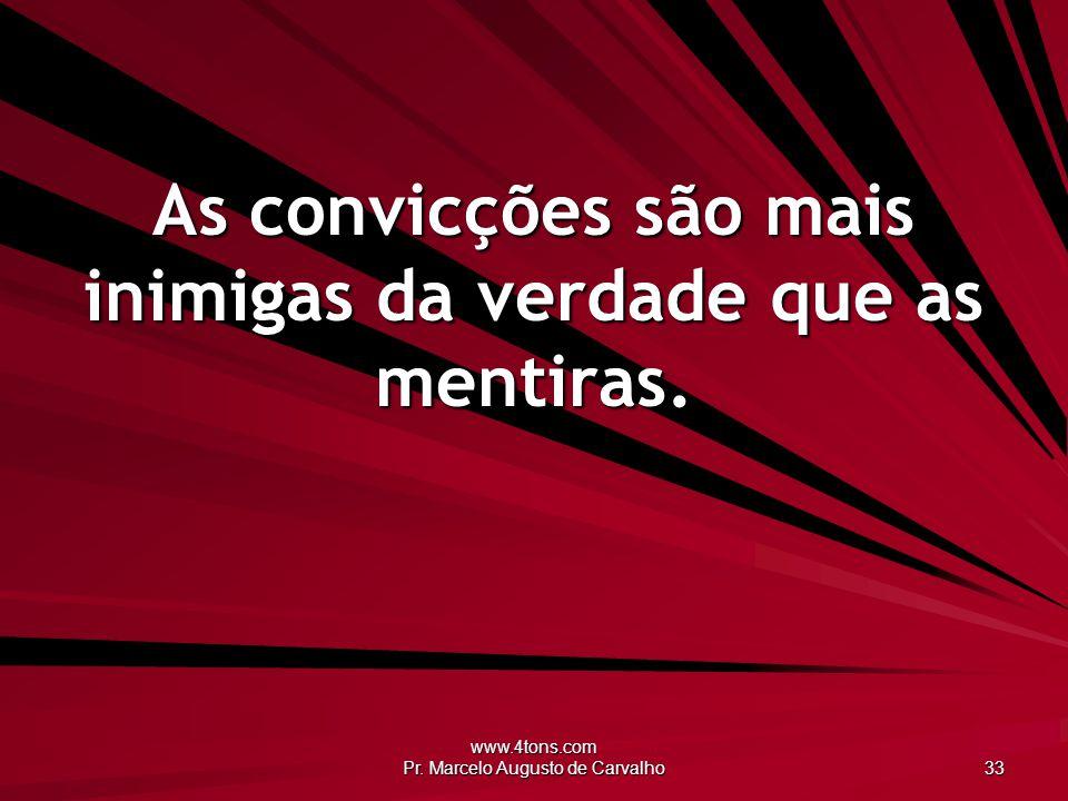 www.4tons.com Pr. Marcelo Augusto de Carvalho 33 As convicções são mais inimigas da verdade que as mentiras.