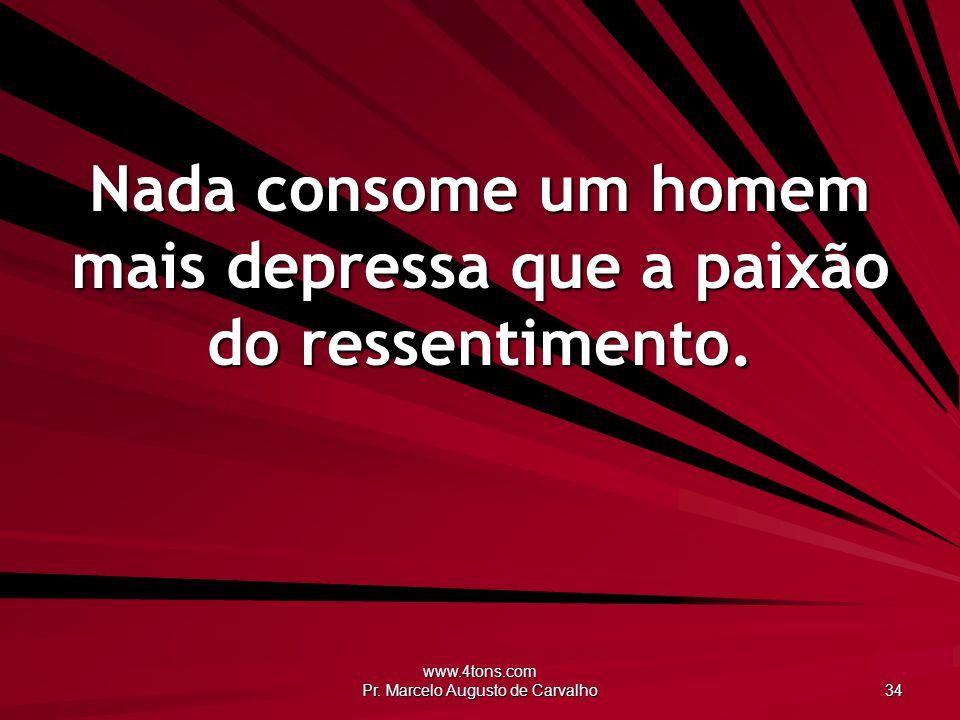 www.4tons.com Pr. Marcelo Augusto de Carvalho 34 Nada consome um homem mais depressa que a paixão do ressentimento.
