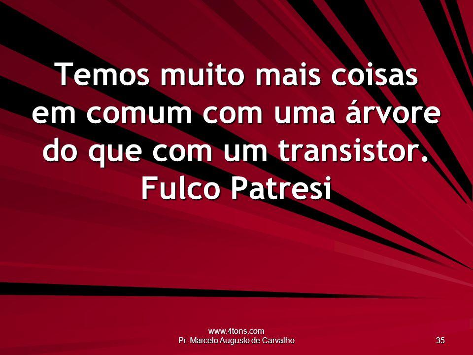 www.4tons.com Pr. Marcelo Augusto de Carvalho 35 Temos muito mais coisas em comum com uma árvore do que com um transistor. Fulco Patresi