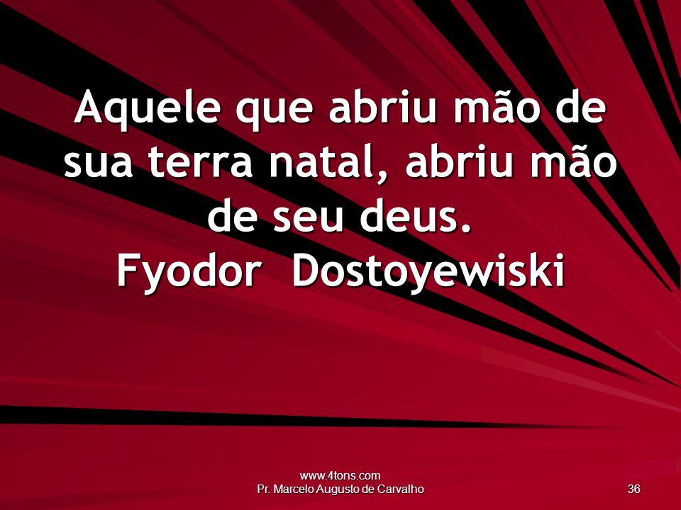 www.4tons.com Pr. Marcelo Augusto de Carvalho 36 Aquele que abriu mão de sua terra natal, abriu mão de seu deus. Fyodor Dostoyewiski
