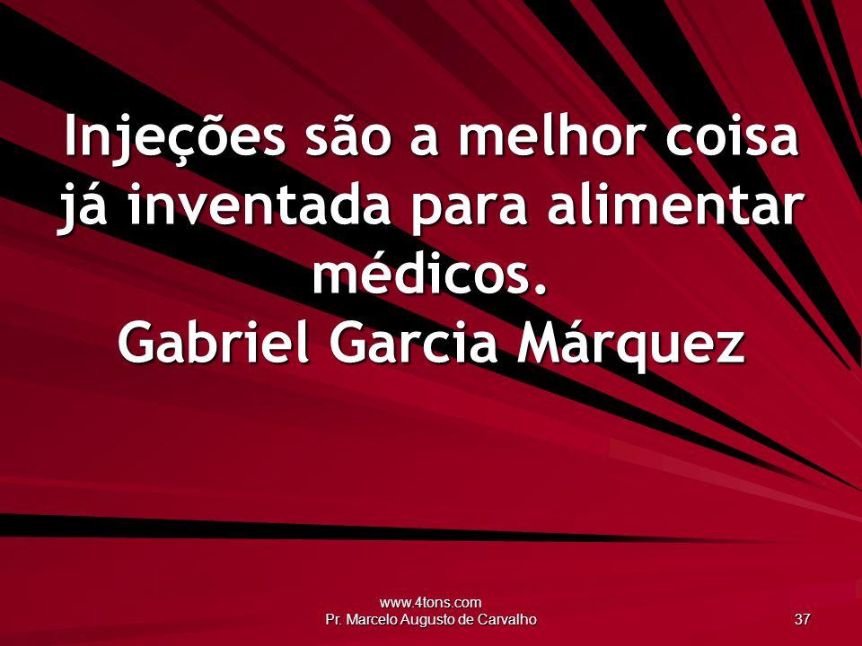 www.4tons.com Pr. Marcelo Augusto de Carvalho 37 Injeções são a melhor coisa já inventada para alimentar médicos. Gabriel Garcia Márquez