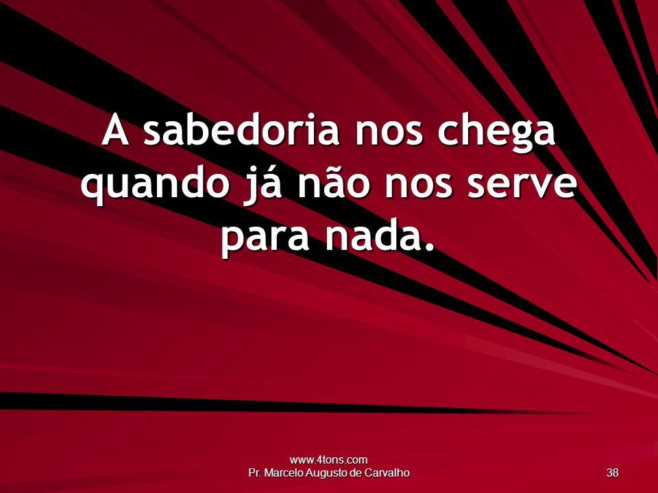www.4tons.com Pr. Marcelo Augusto de Carvalho 38 A sabedoria nos chega quando já não nos serve para nada.