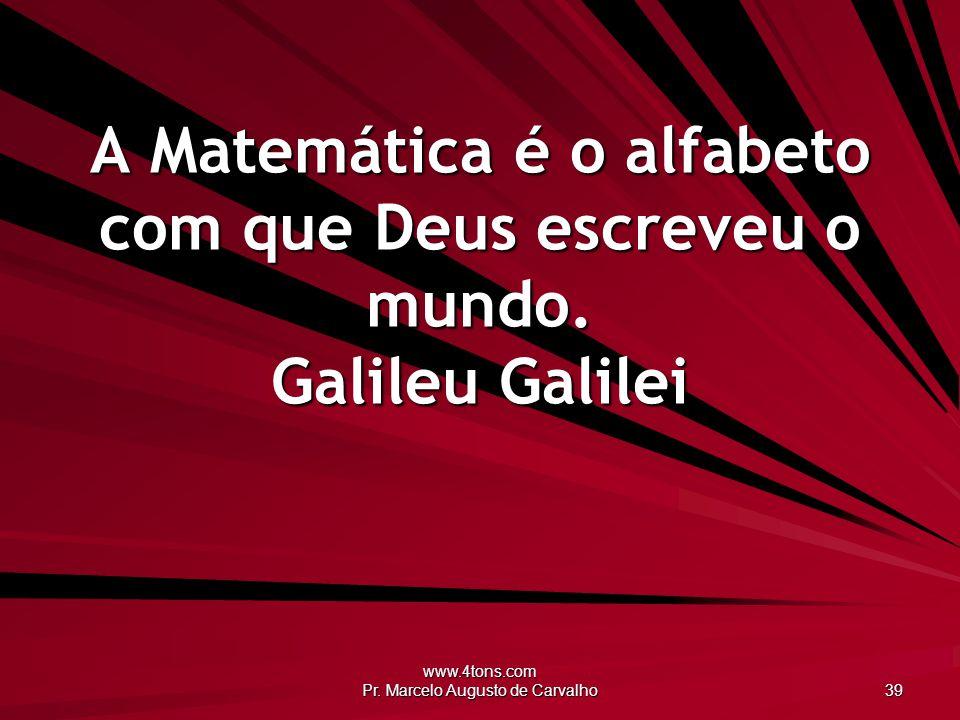 www.4tons.com Pr. Marcelo Augusto de Carvalho 39 A Matemática é o alfabeto com que Deus escreveu o mundo. Galileu Galilei