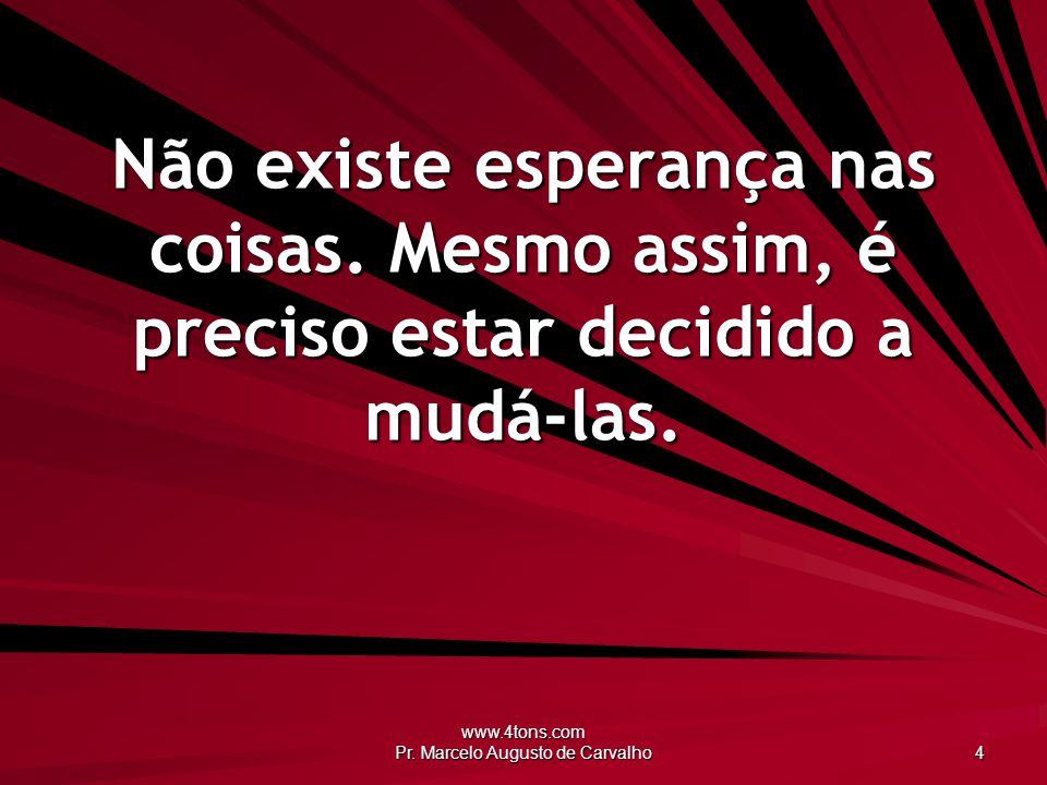 www.4tons.com Pr. Marcelo Augusto de Carvalho 4 Não existe esperança nas coisas. Mesmo assim, é preciso estar decidido a mudá-las.