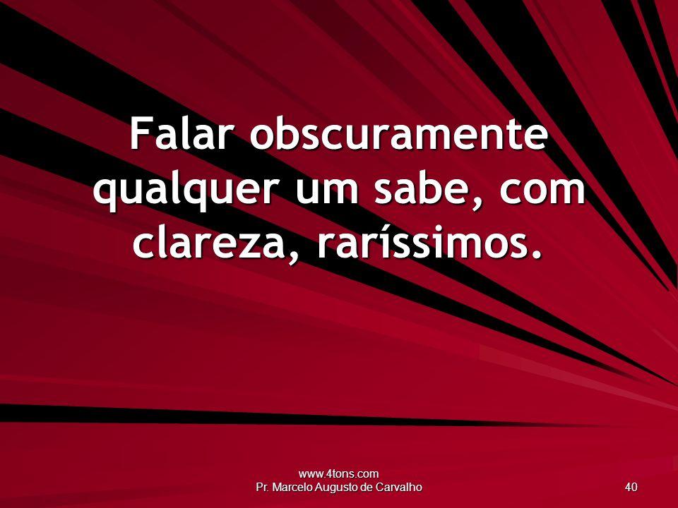www.4tons.com Pr. Marcelo Augusto de Carvalho 40 Falar obscuramente qualquer um sabe, com clareza, raríssimos.