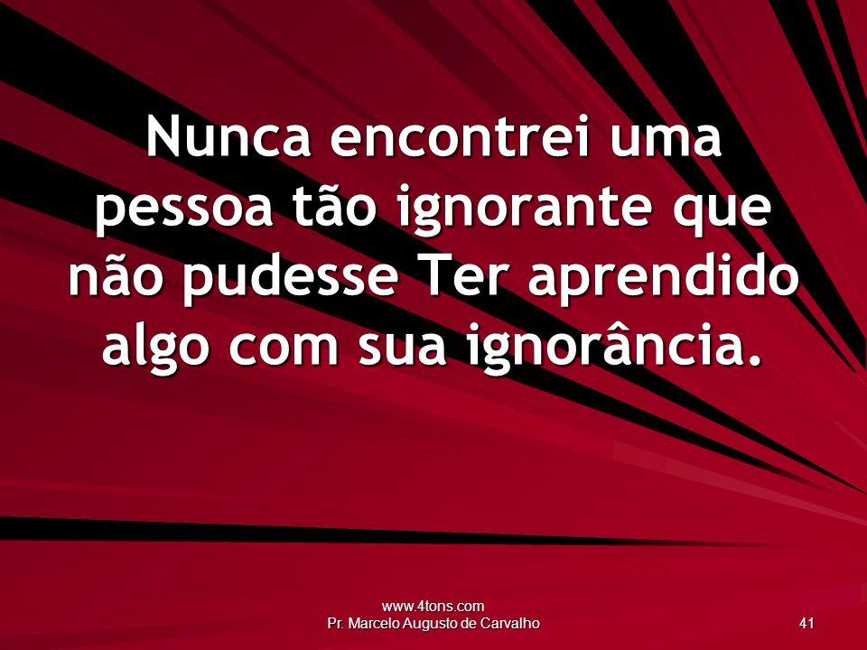 www.4tons.com Pr. Marcelo Augusto de Carvalho 41 Nunca encontrei uma pessoa tão ignorante que não pudesse Ter aprendido algo com sua ignorância.