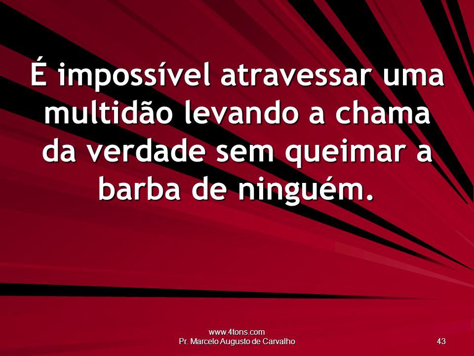 www.4tons.com Pr. Marcelo Augusto de Carvalho 43 É impossível atravessar uma multidão levando a chama da verdade sem queimar a barba de ninguém.