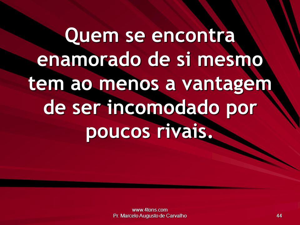 www.4tons.com Pr. Marcelo Augusto de Carvalho 44 Quem se encontra enamorado de si mesmo tem ao menos a vantagem de ser incomodado por poucos rivais.